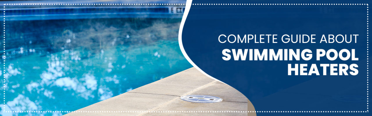 Complete Guide About Swimming Pool Heaters